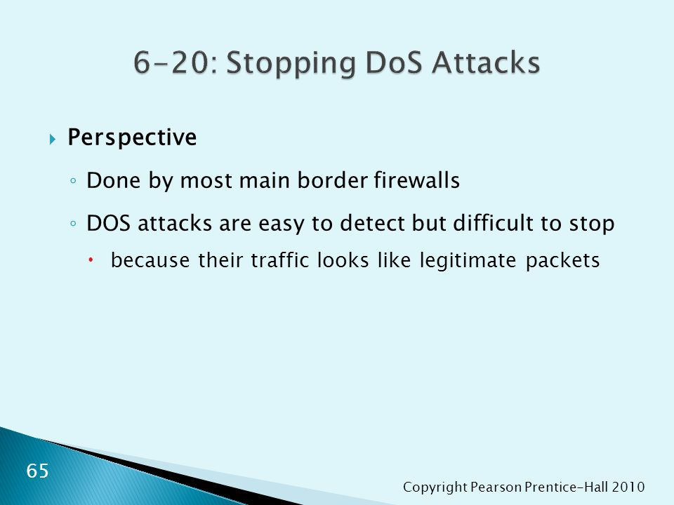 Copyright Pearson Prentice-Hall 2010  Perspective ◦ Done by most main border firewalls ◦ DOS attacks are easy to detect but difficult to stop  becau