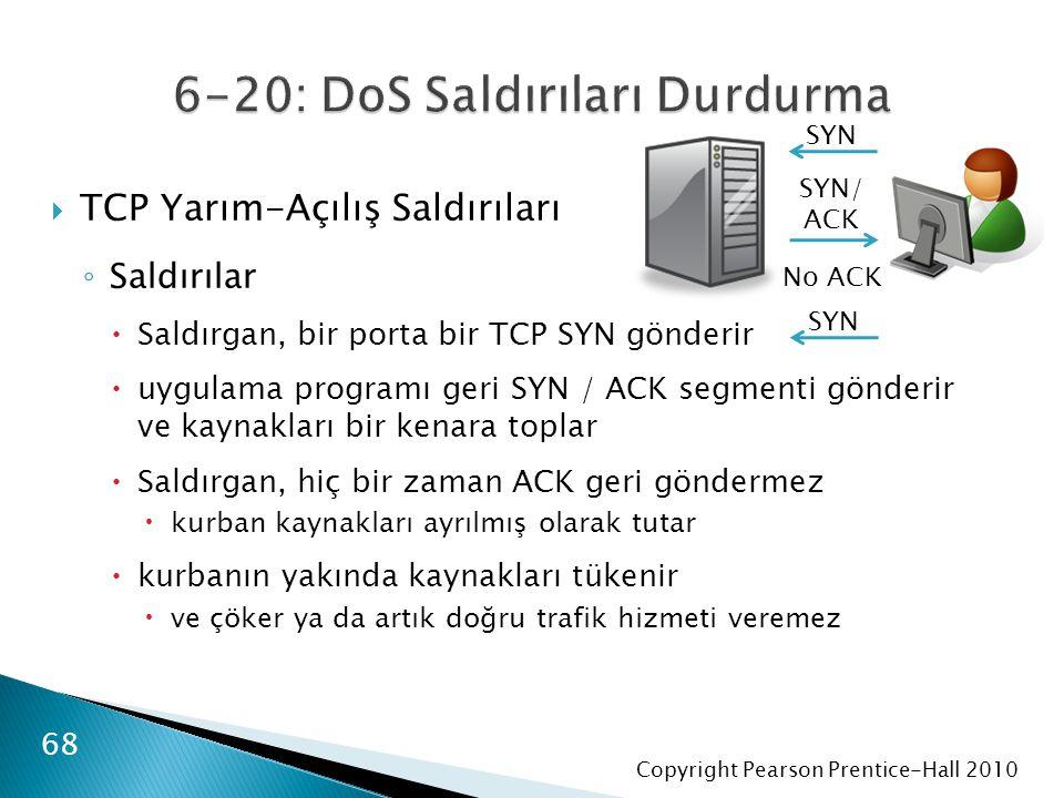 Copyright Pearson Prentice-Hall 2010  TCP Yarım-Açılış Saldırıları ◦ Saldırılar  Saldırgan, bir porta bir TCP SYN gönderir  uygulama programı geri SYN / ACK segmenti gönderir ve kaynakları bir kenara toplar  Saldırgan, hiç bir zaman ACK geri göndermez  kurban kaynakları ayrılmış olarak tutar  kurbanın yakında kaynakları tükenir  ve çöker ya da artık doğru trafik hizmeti veremez 68 SYN SYN/ ACK No ACK SYN