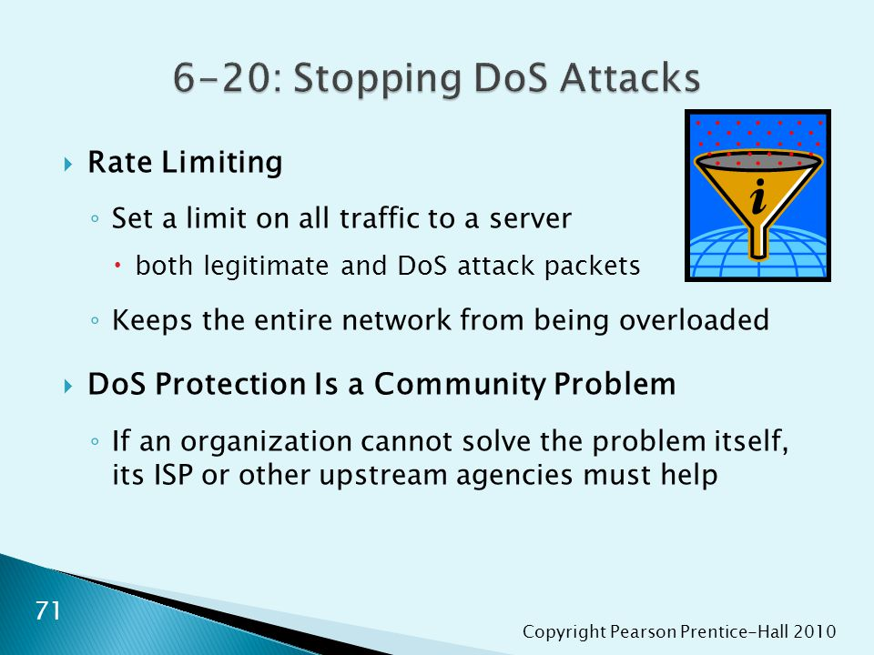 Copyright Pearson Prentice-Hall 2010  Rate Limiting ◦ Set a limit on all traffic to a server  both legitimate and DoS attack packets ◦ Keeps the entire network from being overloaded  DoS Protection Is a Community Problem ◦ If an organization cannot solve the problem itself, its ISP or other upstream agencies must help 71