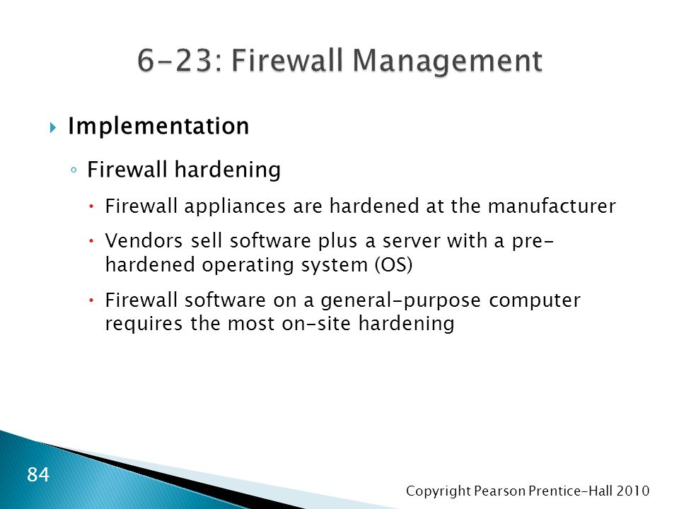 Copyright Pearson Prentice-Hall 2010  Implementation ◦ Firewall hardening  Firewall appliances are hardened at the manufacturer  Vendors sell software plus a server with a pre- hardened operating system (OS)  Firewall software on a general-purpose computer requires the most on-site hardening 84