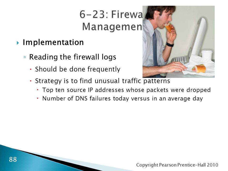 Copyright Pearson Prentice-Hall 2010  Implementation ◦ Reading the firewall logs  Should be done frequently  Strategy is to find unusual traffic pa