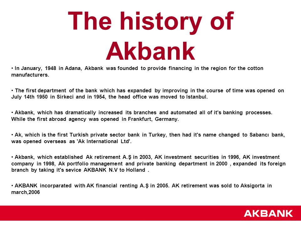 The history of Akbank In January, 1948 in Adana, Akbank was founded to provide financing in the region for the cotton manufacturers. The first departm