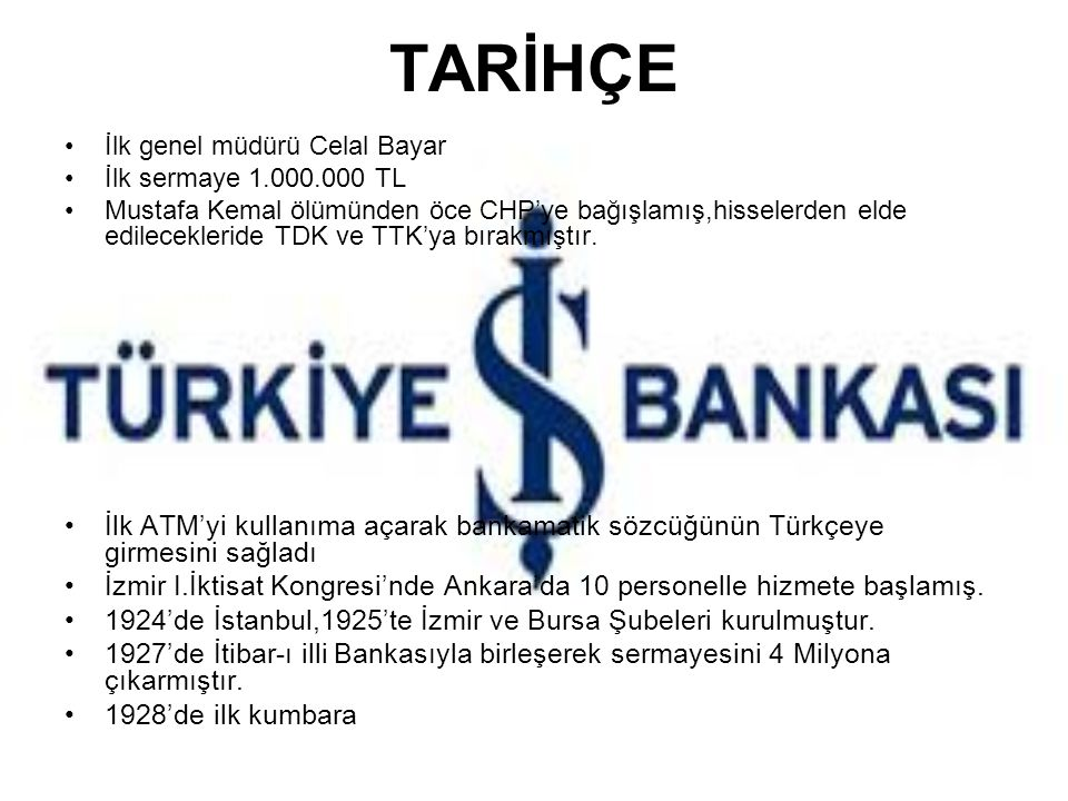 TARİHÇE İlk genel müdürü Celal Bayar İlk sermaye 1.000.000 TL Mustafa Kemal ölümünden öce CHP'ye bağışlamış,hisselerden elde edilecekleride TDK ve TTK