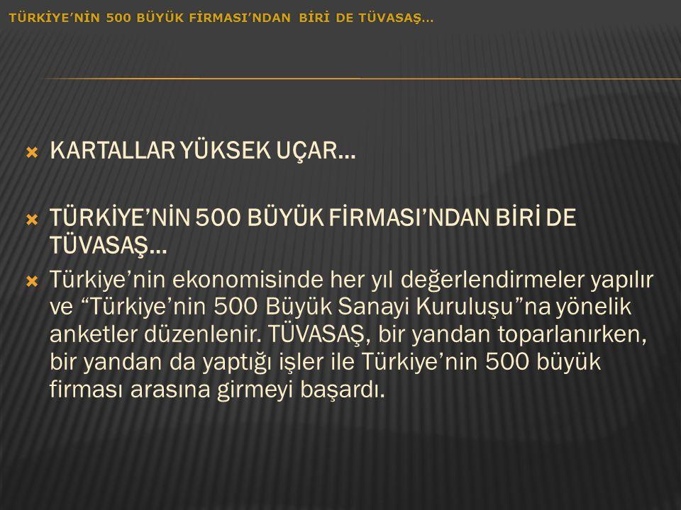 """ KARTALLAR YÜKSEK UÇAR…  TÜRKİYE'NİN 500 BÜYÜK FİRMASI'NDAN BİRİ DE TÜVASAŞ…  Türkiye'nin ekonomisinde her yıl değerlendirmeler yapılır ve """"Türkiye"""