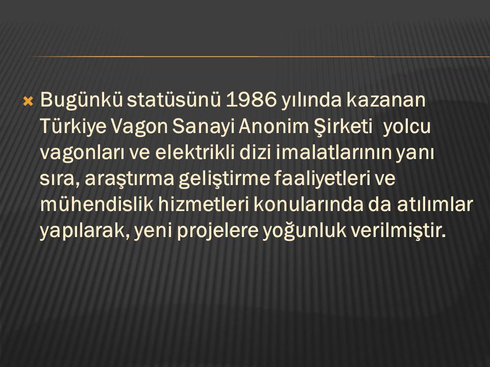 Bugünkü statüsünü 1986 yılında kazanan Türkiye Vagon Sanayi Anonim Şirketi yolcu vagonları ve elektrikli dizi imalatlarının yanı sıra, araştırma gel