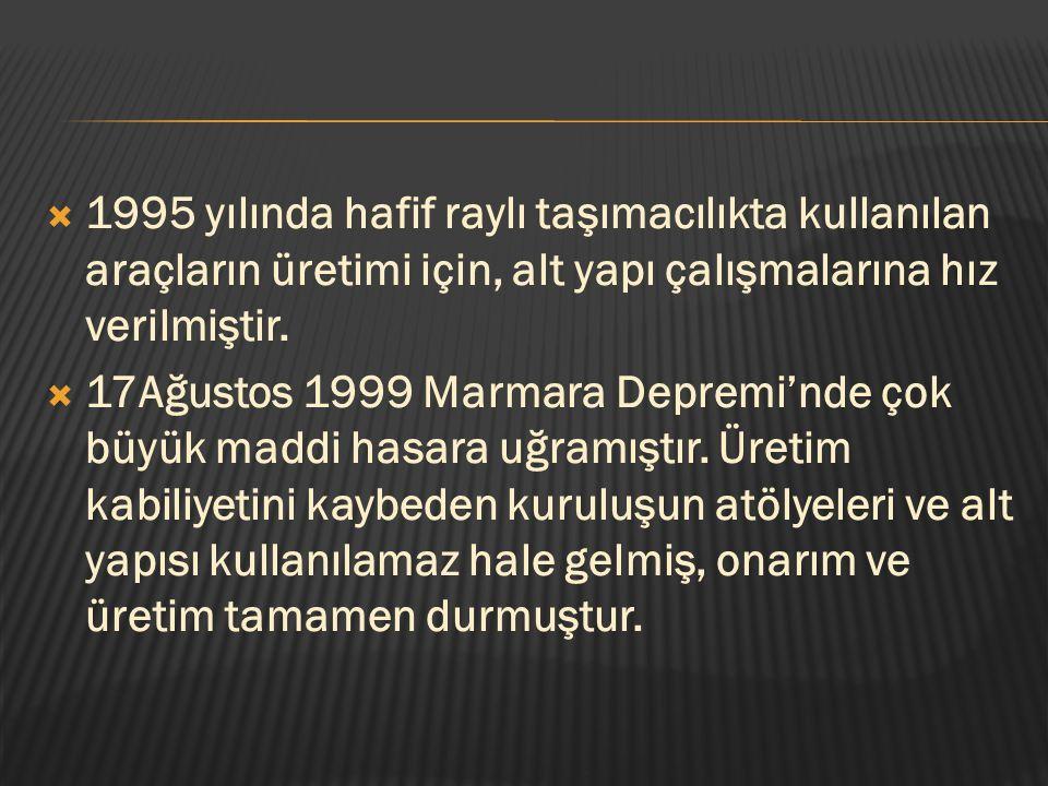  1995 yılında hafif raylı taşımacılıkta kullanılan araçların üretimi için, alt yapı çalışmalarına hız verilmiştir.  17Ağustos 1999 Marmara Depremi'n