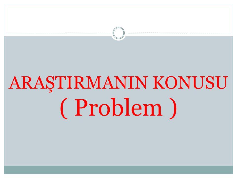 ARAŞTIRMANIN KONUSU ( Problem )