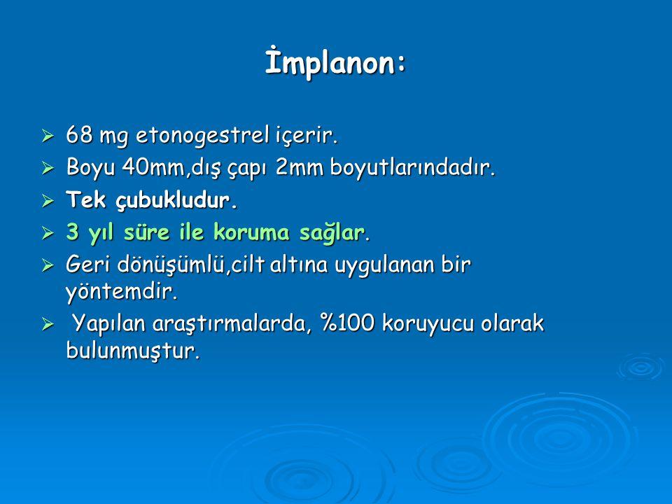 İmplanon:  68 mg etonogestrel içerir.  Boyu 40mm,dış çapı 2mm boyutlarındadır.  Tek çubukludur.  3 yıl süre ile koruma sağlar.  Geri dönüşümlü,ci