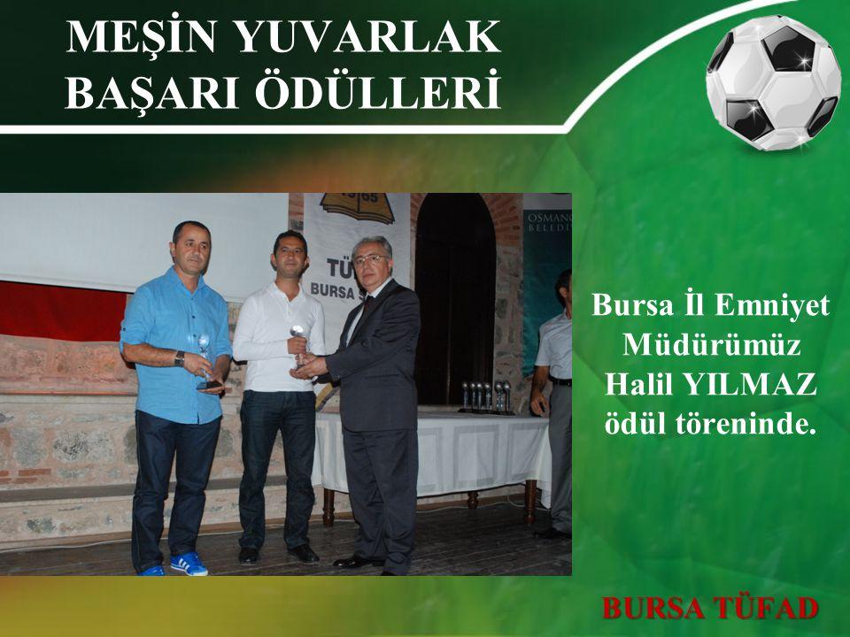 MEŞİN YUVARLAK BAŞARI ÖDÜLLERİ Bursa İl Emniyet Müdürümüz Halil YILMAZ ödül töreninde. BURSA TÜFAD