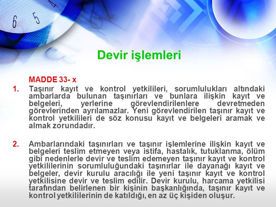 Devir işlemleri MADDE 33- x 1.Taşınır kayıt ve kontrol yetkilileri, sorumlulukları altındaki ambarlarda bulunan taşınırları ve bunlara ilişkin kayıt v