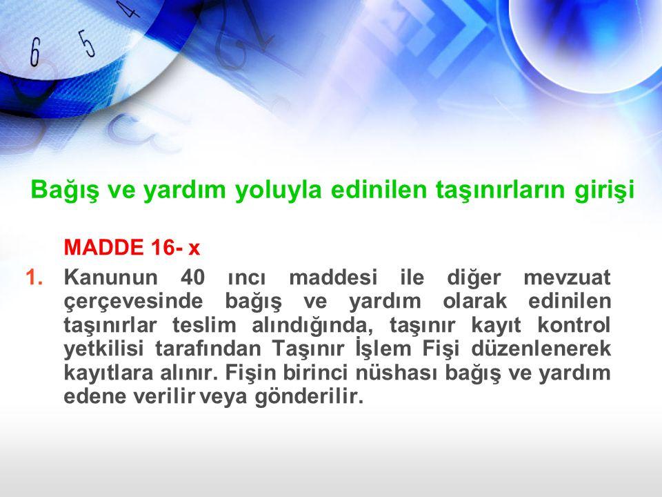 Bağış ve yardım yoluyla edinilen taşınırların girişi MADDE 16- x 1.Kanunun 40 ıncı maddesi ile diğer mevzuat çerçevesinde bağış ve yardım olarak edini