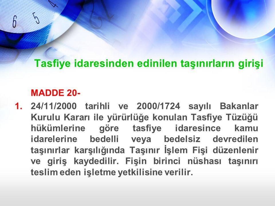 Tasfiye idaresinden edinilen taşınırların girişi MADDE 20- 1.24/11/2000 tarihli ve 2000/1724 sayılı Bakanlar Kurulu Kararı ile yürürlüğe konulan Tasfi