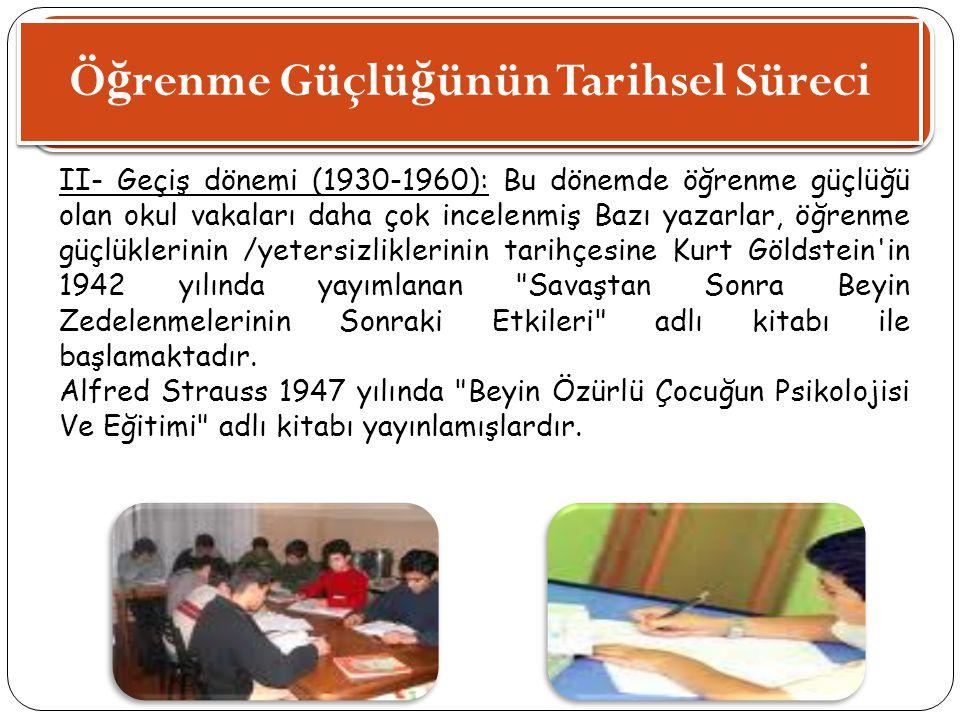 Ö ğ renme Güçlü ğ ünün Tarihsel Süreci II- Geçiş dönemi (1930-1960): Bu dönemde öğrenme güçlüğü olan okul vakaları daha çok incelenmiş Bazı yazarlar,