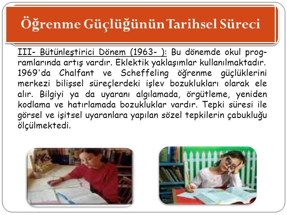 Ö ğ renme Güçlü ğ ünün Tarihsel Süreci III- Bütünleştirici Dönem (1963- ): Bu dönemde okul prog ramlarında artış vardır. Eklektik yaklaşımlar kullanı