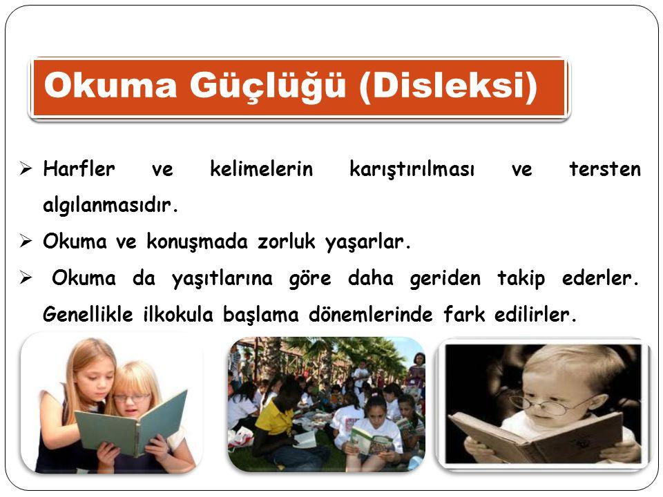 Okuma Güçlüğü (Disleksi)  Harfler ve kelimelerin karıştırılması ve tersten algılanmasıdır.  Okuma ve konuşmada zorluk yaşarlar.  Okuma da yaşıtları