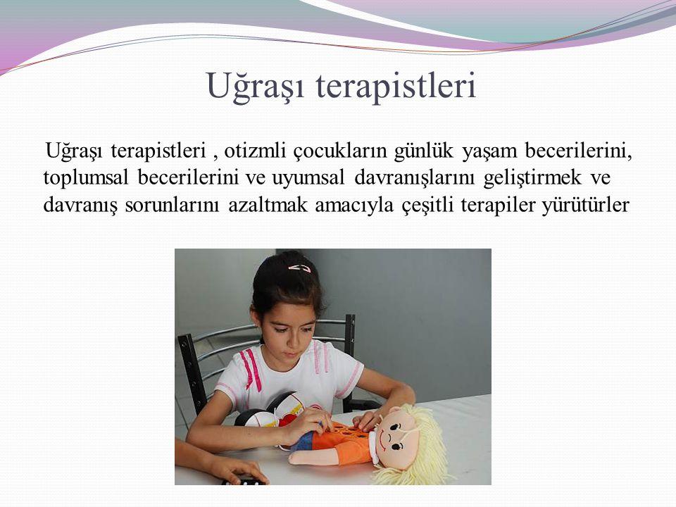Uğraşı terapistleri Uğraşı terapistleri, otizmli çocukların günlük yaşam becerilerini, toplumsal becerilerini ve uyumsal davranışlarını geliştirmek ve