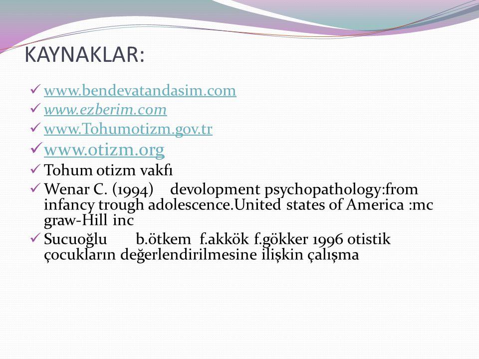 KAYNAKLAR: www.bendevatandasim.com www.ezberim.com www.Tohumotizm.gov.tr www.otizm.org Tohum otizm vakfı Wenar C. (1994) devolopment psychopathology:f