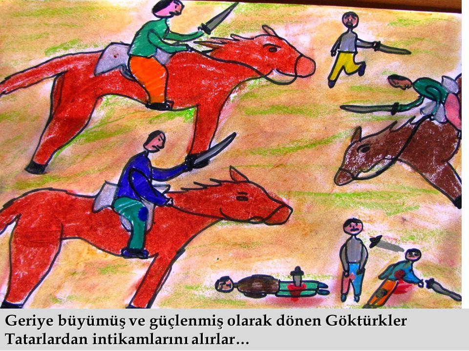 Geriye büyümüş ve güçlenmiş olarak dönen Göktürkler Tatarlardan intikamlarını alırlar…
