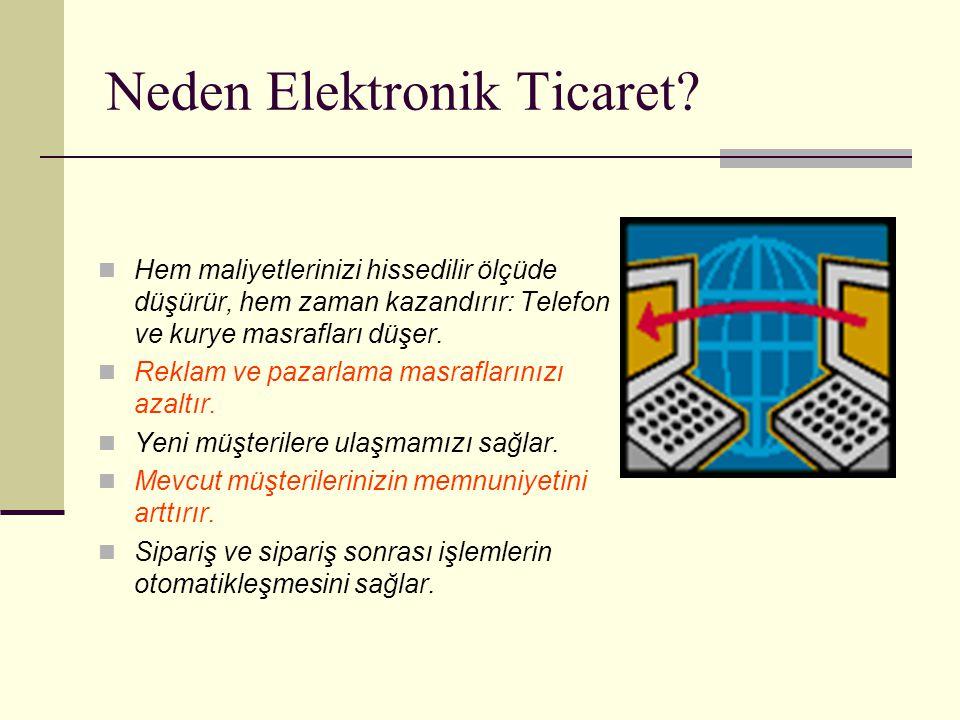 Neden Elektronik Ticaret? Hem maliyetlerinizi hissedilir ölçüde düşürür, hem zaman kazandırır: Telefon ve kurye masrafları düşer. Reklam ve pazarlama