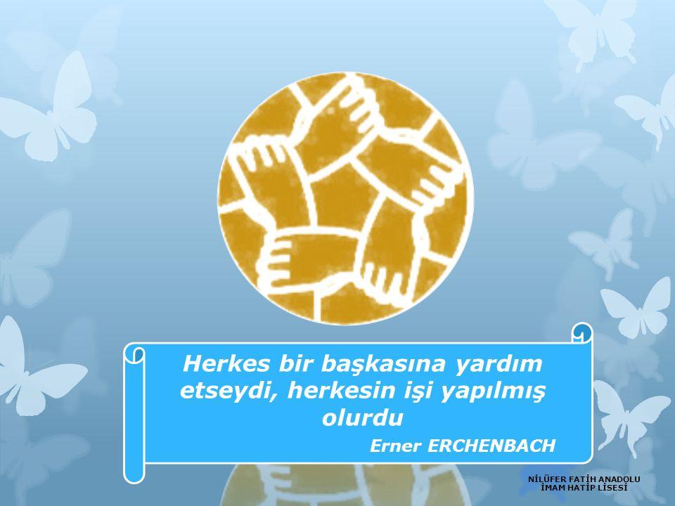 Herkes bir başkasına yardım etseydi, herkesin işi yapılmış olurdu Erner ERCHENBACH NİLÜFER FATİH ANADOLU İMAM HATİP LİSESİ