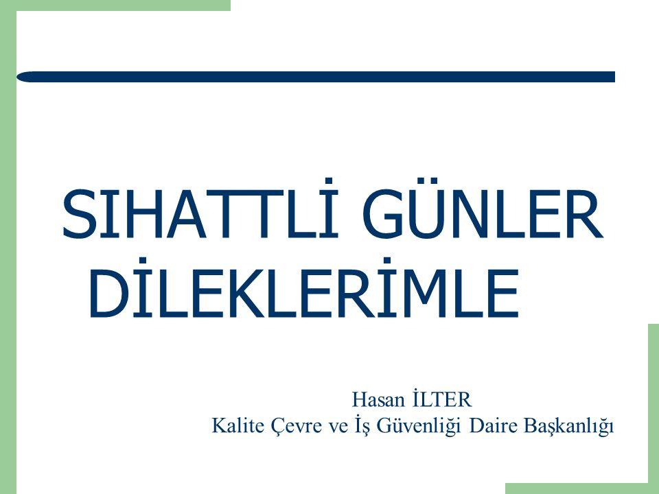 SIHATTLİ GÜNLER DİLEKLERİMLE Hasan İLTER Kalite Çevre ve İş Güvenliği Daire Başkanlığı