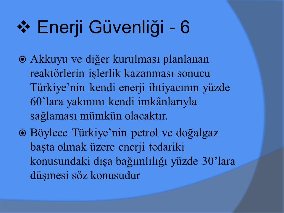  Akkuyu ve diğer kurulması planlanan reaktörlerin işlerlik kazanması sonucu Türkiye'nin kendi enerji ihtiyacının yüzde 60'lara yakınını kendi imkânlarıyla sağlaması mümkün olacaktır.