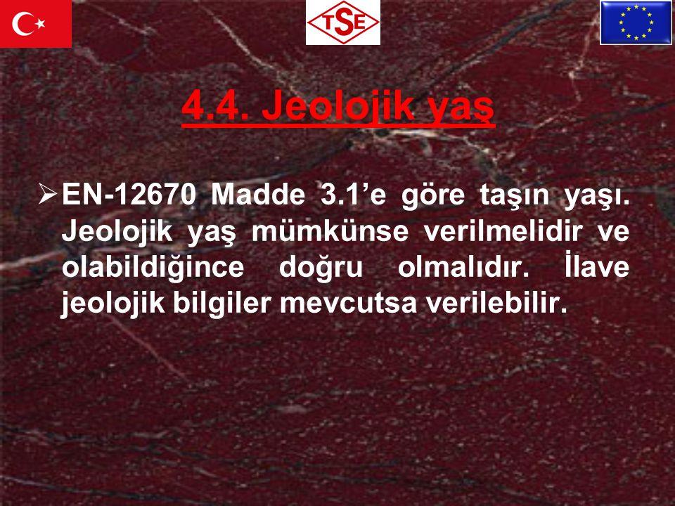 4.4. Jeolojik yaş  EN-12670 Madde 3.1'e göre taşın yaşı. Jeolojik yaş mümkünse verilmelidir ve olabildiğince doğru olmalıdır. İlave jeolojik bilgiler