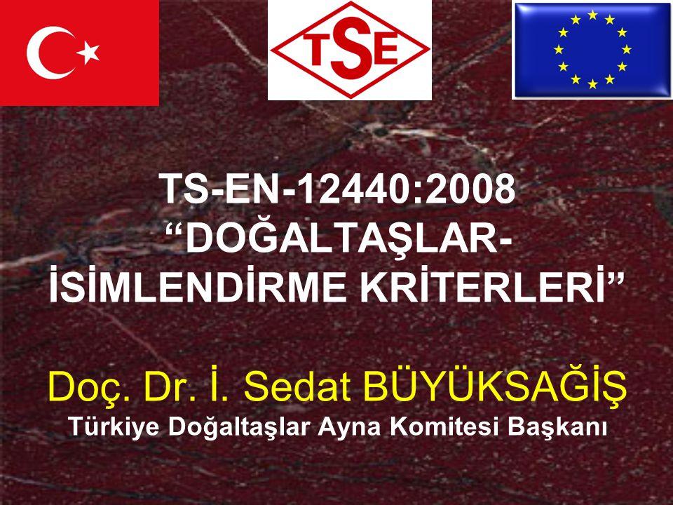 """TS-EN-12440:2008 """"DOĞALTAŞLAR- İSİMLENDİRME KRİTERLERİ"""" Doç. Dr. İ. Sedat BÜYÜKSAĞİŞ Türkiye Doğaltaşlar Ayna Komitesi Başkanı"""