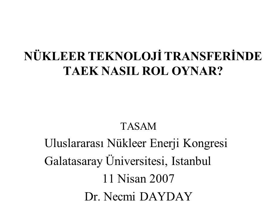 NÜKLEER TEKNOLOJİ TRANSFERİNDE TAEK NASIL ROL OYNAR? TASAM Uluslararası Nükleer Enerji Kongresi Galatasaray Üniversitesi, Istanbul 11 Nisan 2007 Dr. N