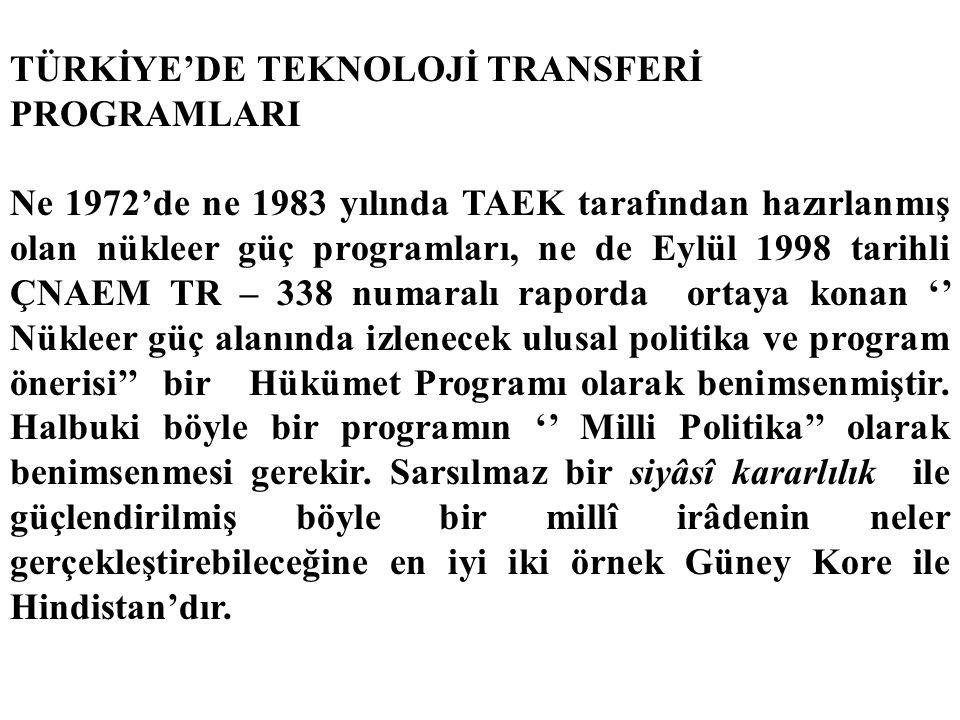 TÜRKİYE'DE TEKNOLOJİ TRANSFERİ PROGRAMLARI Ne 1972'de ne 1983 yılında TAEK tarafından hazırlanmış olan nükleer güç programları, ne de Eylül 1998 tarihli ÇNAEM TR – 338 numaralı raporda ortaya konan '' Nükleer güç alanında izlenecek ulusal politika ve program önerisi'' bir Hükümet Programı olarak benimsenmiştir.