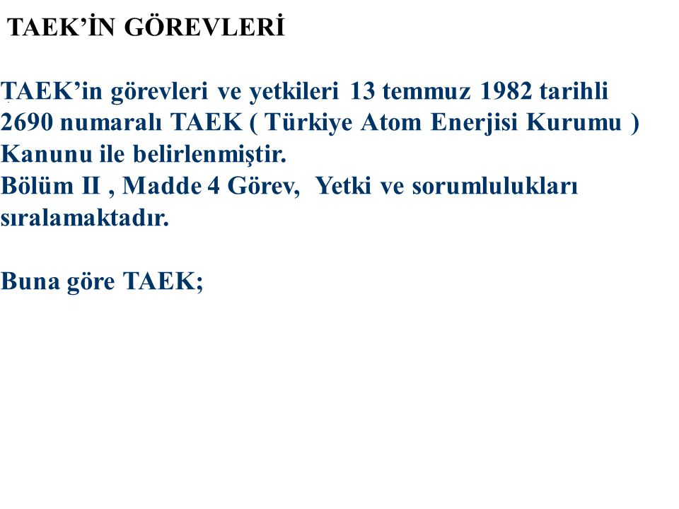 TAEK'İN GÖREVLERİ TAEK'in görevleri ve yetkileri 13 temmuz 1982 tarihli 2690 numaralı TAEK ( Türkiye Atom Enerjisi Kurumu ) Kanunu ile belirlenmiştir.