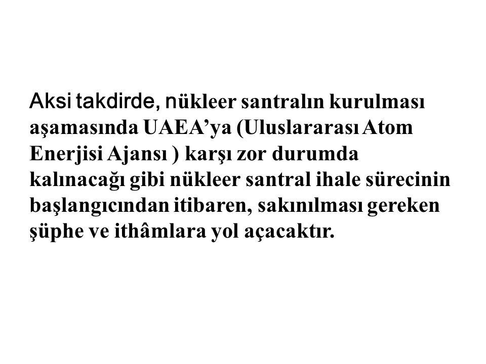 Aksi takdirde, n ükleer santralın kurulması aşamasında UAEA'ya (Uluslararası Atom Enerjisi Ajansı ) karşı zor durumda kalınacağı gibi nükleer santral ihale sürecinin başlangıcından itibaren, sakınılması gereken şüphe ve ithâmlara yol açacaktır.
