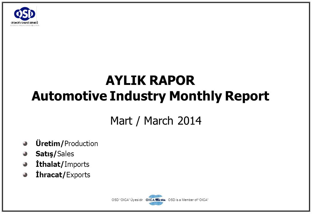 AYLIK RAPOR Automotive Industry Monthly Report Mart / March 2014 Üretim/Production Satış/Sales İthalat/Imports İhracat/Exports OSD OICA ÜyesidirOSD is a Member of OICA