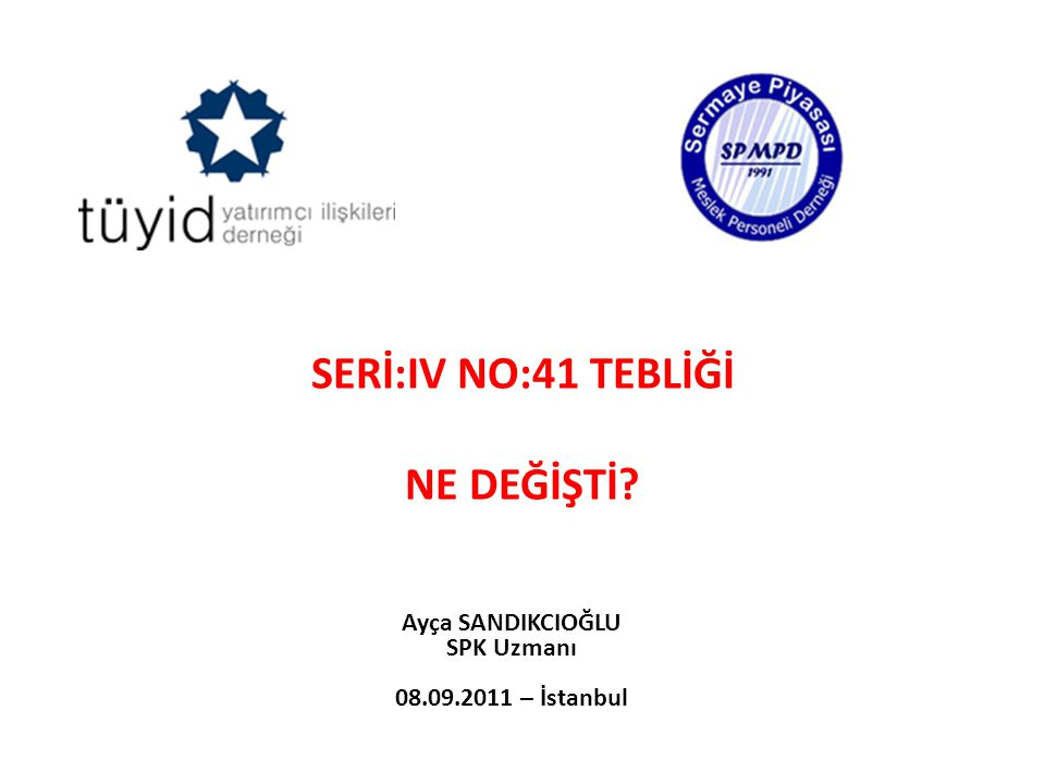 SERİ:IV NO:41 TEBLİĞİ NE DEĞİŞTİ? Ayça SANDIKCIOĞLU SPK Uzmanı 08.09.2011 – İstanbul