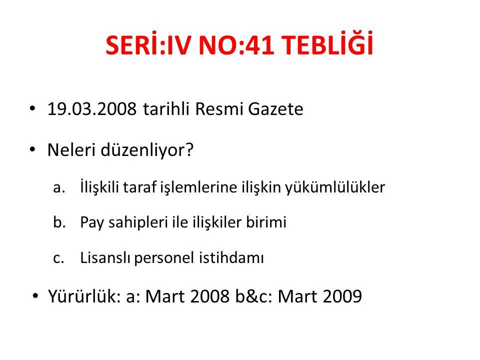SERİ:IV NO:41 TEBLİĞİ 19.03.2008 tarihli Resmi Gazete Neleri düzenliyor? a.İlişkili taraf işlemlerine ilişkin yükümlülükler b.Pay sahipleri ile ilişki
