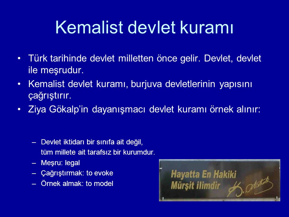 Kemalist devlet kuramı Türk tarihinde devlet milletten önce gelir. Devlet, devlet ile meşrudur. Kemalist devlet kuramı, burjuva devletlerinin yapısını