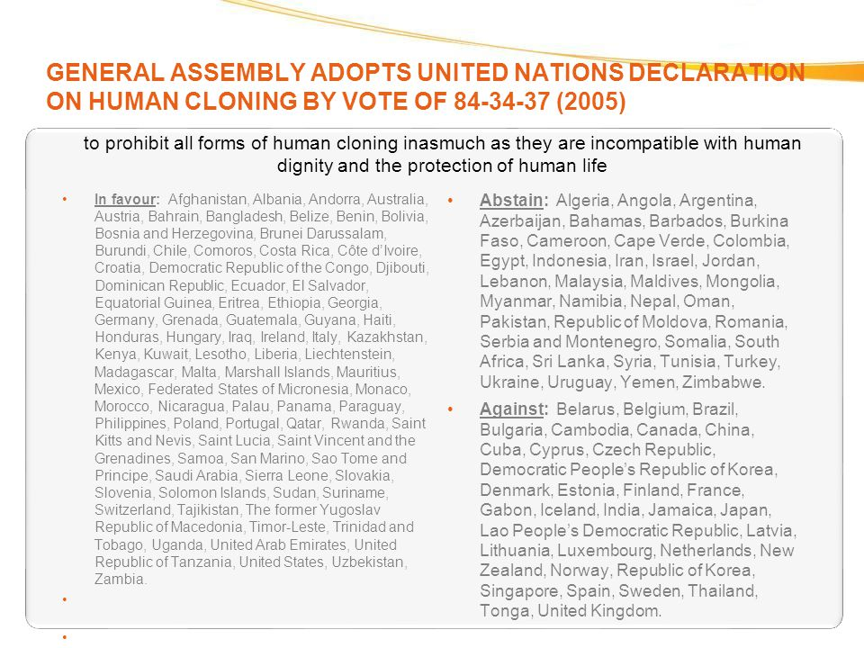 GENERAL ASSEMBLY ADOPTS UNITED NATIONS DECLARATION ON HUMAN CLONING BY VOTE OF 84-34-37 (2005) In favour: Afghanistan, Albania, Andorra, Australia, Au