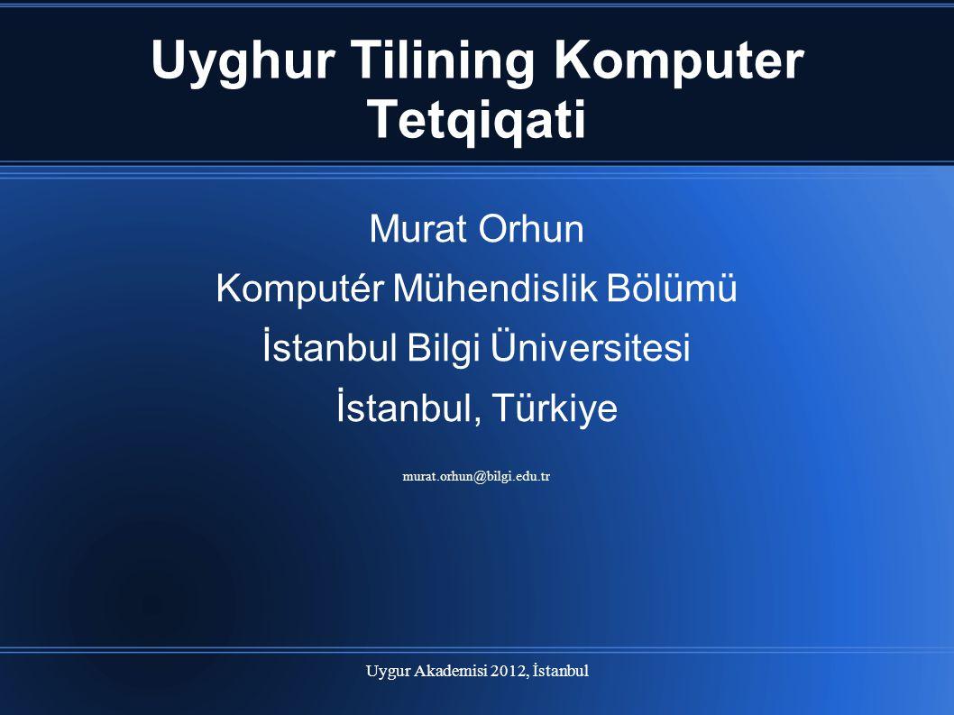 Uygur Akademisi 2012, İstanbul Uyghur Tilining Komputer Tetqiqati Murat Orhun Komputér Mühendislik Bölümü İstanbul Bilgi Üniversitesi İstanbul, Türkiy