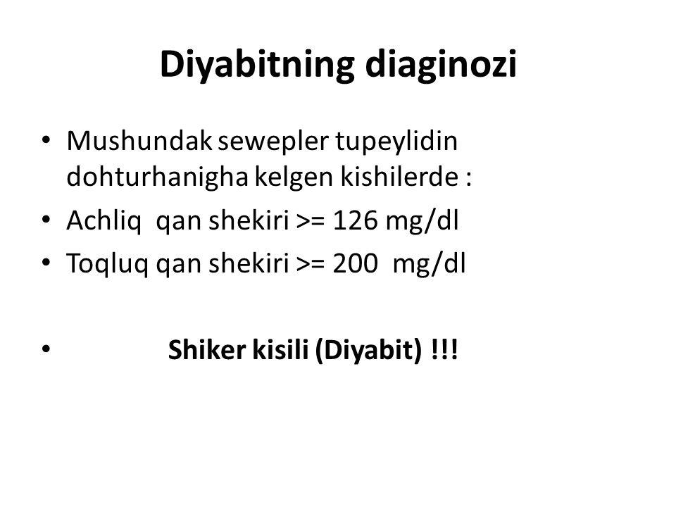 Diyabitning diaginozi Mushundak sewepler tupeylidin dohturhanigha kelgen kishilerde : Achliq qan shekiri >= 126 mg/dl Toqluq qan shekiri >= 200 mg/dl Shiker kisili (Diyabit) !!!