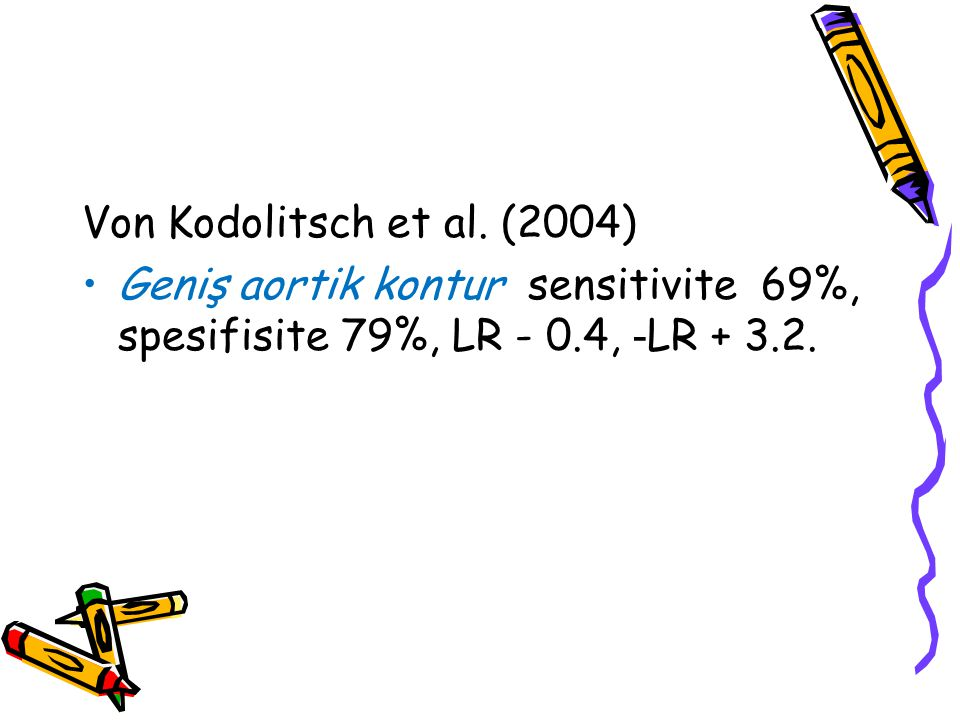 Von Kodolitsch et al. (2004) Geniş aortik kontur sensitivite 69%, spesifisite 79%, LR - 0.4, - LR + 3.2.