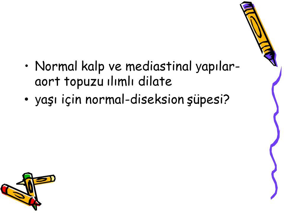 Normal kalp ve mediastinal y apılar- aort topuzu ılımlı dilate y aşı için normal-diseksion şüpesi?