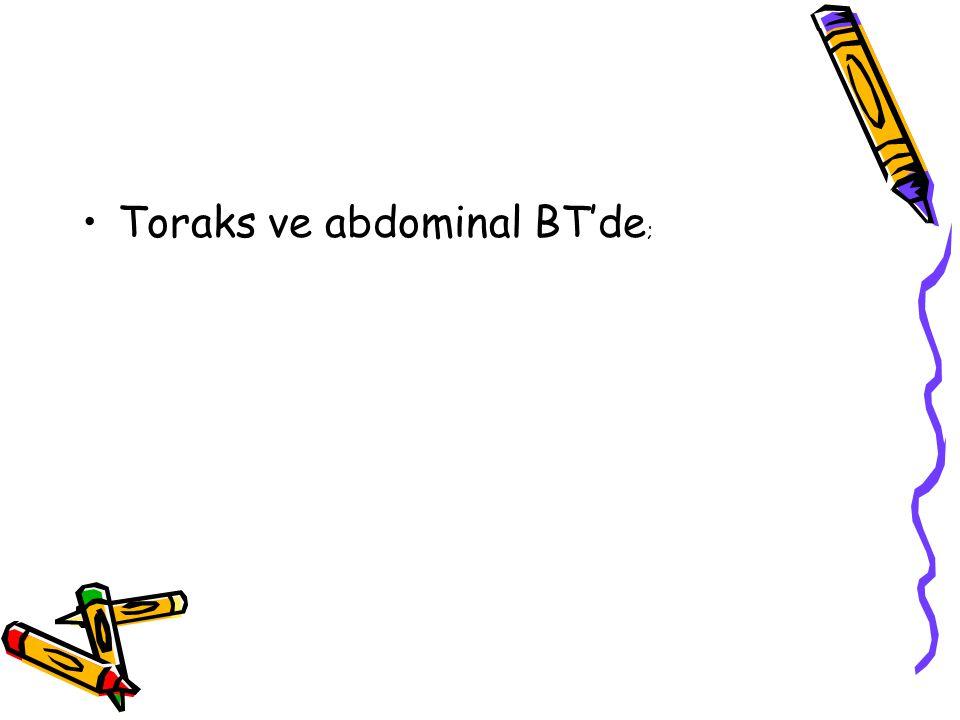 Toraks ve abdominal BT'de ;
