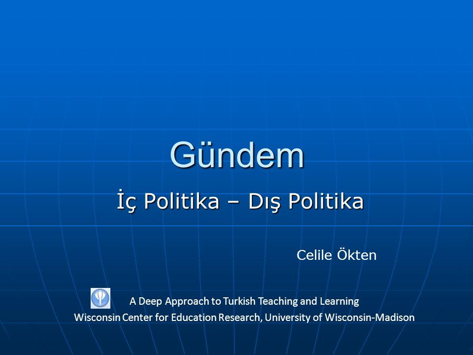 Gündem İç Politika – Dış Politika A Deep Approach to Turkish Teaching and Learning Wisconsin Center for Education Research, University of Wisconsin-Madison Celile Ökten