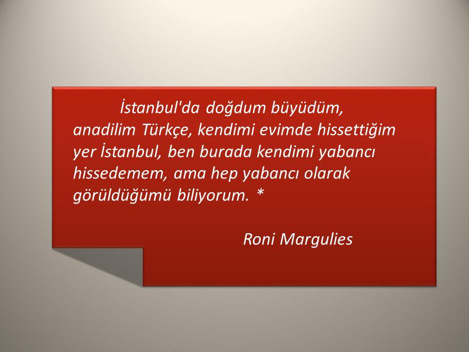 İstanbul da doğdum büyüdüm, anadilim Türkçe, kendimi evimde hissettiğim yer İstanbul, ben burada kendimi yabancı hissedemem, ama hep yabancı olarak görüldüğümü biliyorum.
