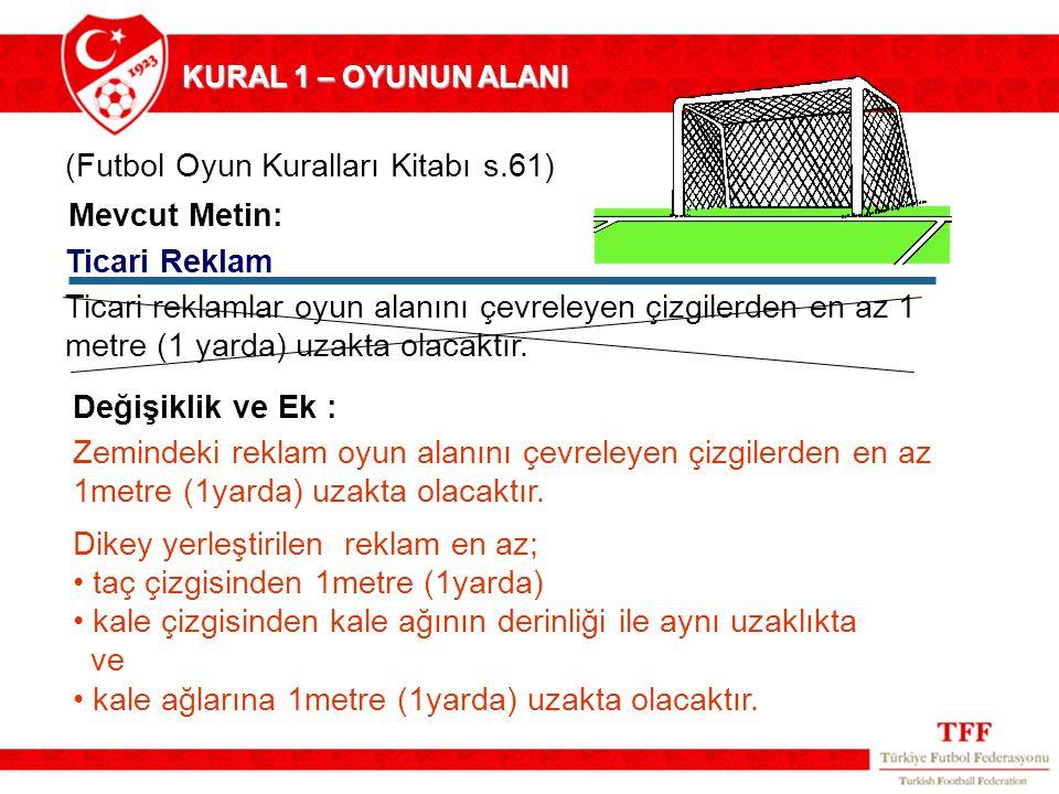 (Futbol Oyun Kuralları Kitabı s.61) Ticari Reklam Mevcut Metin: Zemindeki reklam oyun alanını çevreleyen çizgilerden en az 1metre (1yarda) uzakta olac