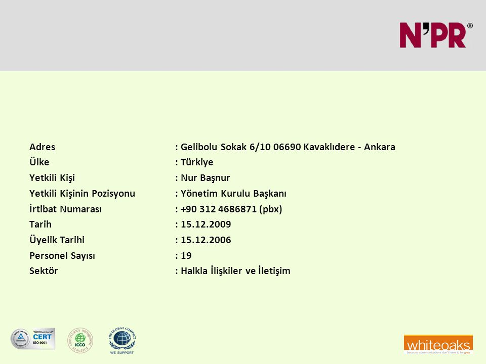 Adres: Gelibolu Sokak 6/10 06690 Kavaklıdere - Ankara Ülke: Türkiye Yetkili Kişi: Nur Başnur Yetkili Kişinin Pozisyonu: Yönetim Kurulu Başkanı İrtibat Numarası: +90 312 4686871 (pbx) Tarih: 15.12.2009 Üyelik Tarihi: 15.12.2006 Personel Sayısı: 19 Sektör: Halkla İlişkiler ve İletişim