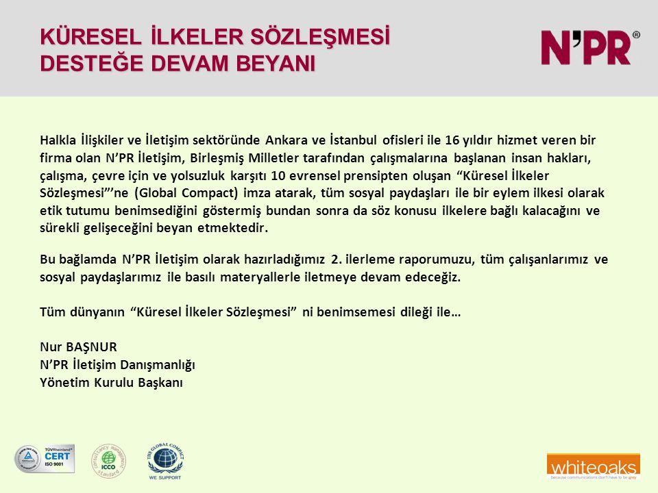 KÜRESEL İLKELER SÖZLEŞMESİ DESTEĞE DEVAM BEYANI Halkla İlişkiler ve İletişim sektöründe Ankara ve İstanbul ofisleri ile 16 yıldır hizmet veren bir firma olan N'PR İletişim, Birleşmiş Milletler tarafından çalışmalarına başlanan insan hakları, çalışma, çevre için ve yolsuzluk karşıtı 10 evrensel prensipten oluşan Küresel İlkeler Sözleşmesi 'ne (Global Compact) imza atarak, tüm sosyal paydaşları ile bir eylem ilkesi olarak etik tutumu benimsediğini göstermiş bundan sonra da söz konusu ilkelere bağlı kalacağını ve sürekli gelişeceğini beyan etmektedir.