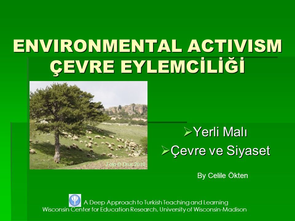 ENVIRONMENTAL ACTIVISM ÇEVRE EYLEMCİLİĞİ  Yerli Malı  Çevre ve Siyaset By Celile Ökten A Deep Approach to Turkish Teaching and Learning Wisconsin Center for Education Research, University of Wisconsin-Madison Foto © Druc 2010
