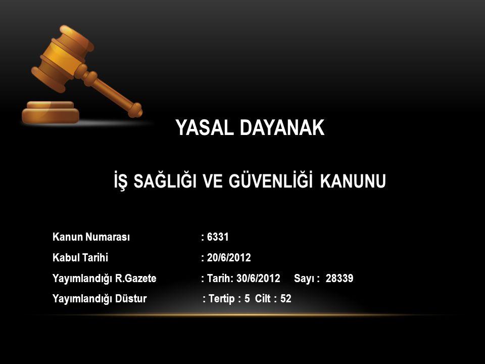 YASAL DAYANAK İŞ SAĞLIĞI VE GÜVENLİĞİ KANUNU Kanun Numarası : 6331 Kabul Tarihi : 20/6/2012 Yayımlandığı R.Gazete : Tarih: 30/6/2012 Sayı : 28339 Yayımlandığı Düstur : Tertip : 5 Cilt : 52