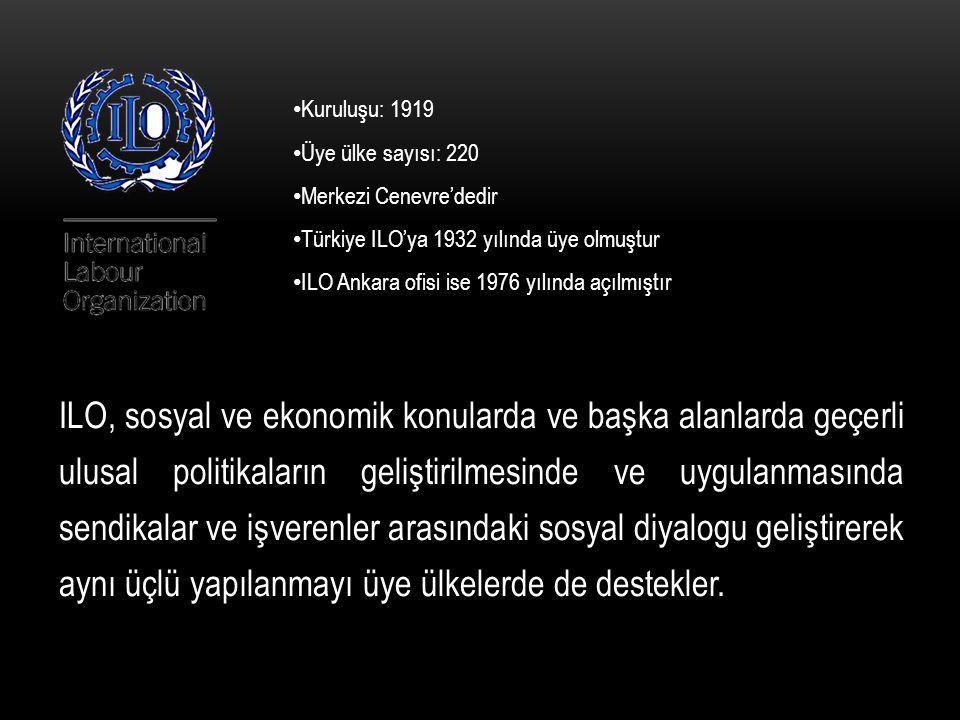 Kuruluşu: 1919 Üye ülke sayısı: 220 Merkezi Cenevre'dedir Türkiye ILO'ya 1932 yılında üye olmuştur ILO Ankara ofisi ise 1976 yılında açılmıştır ILO, sosyal ve ekonomik konularda ve başka alanlarda geçerli ulusal politikaların geliştirilmesinde ve uygulanmasında sendikalar ve işverenler arasındaki sosyal diyalogu geliştirerek aynı üçlü yapılanmayı üye ülkelerde de destekler.